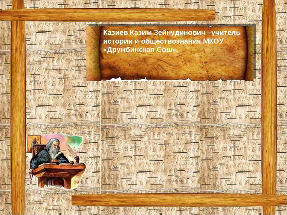 Казиев Казим Зейнудинович –учитель истории и обществознания МКОУ «Дружбинская...
