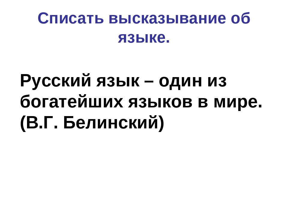 Русский язык – один из богатейших языков в мире. (В.Г. Белинский) Списать выс...