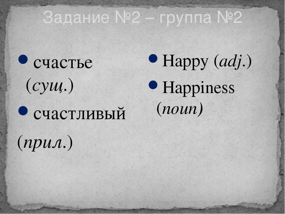 Задание №2 – группа №2 счастье (сущ.) счастливый (прил.) Happy (adj.) Happine...