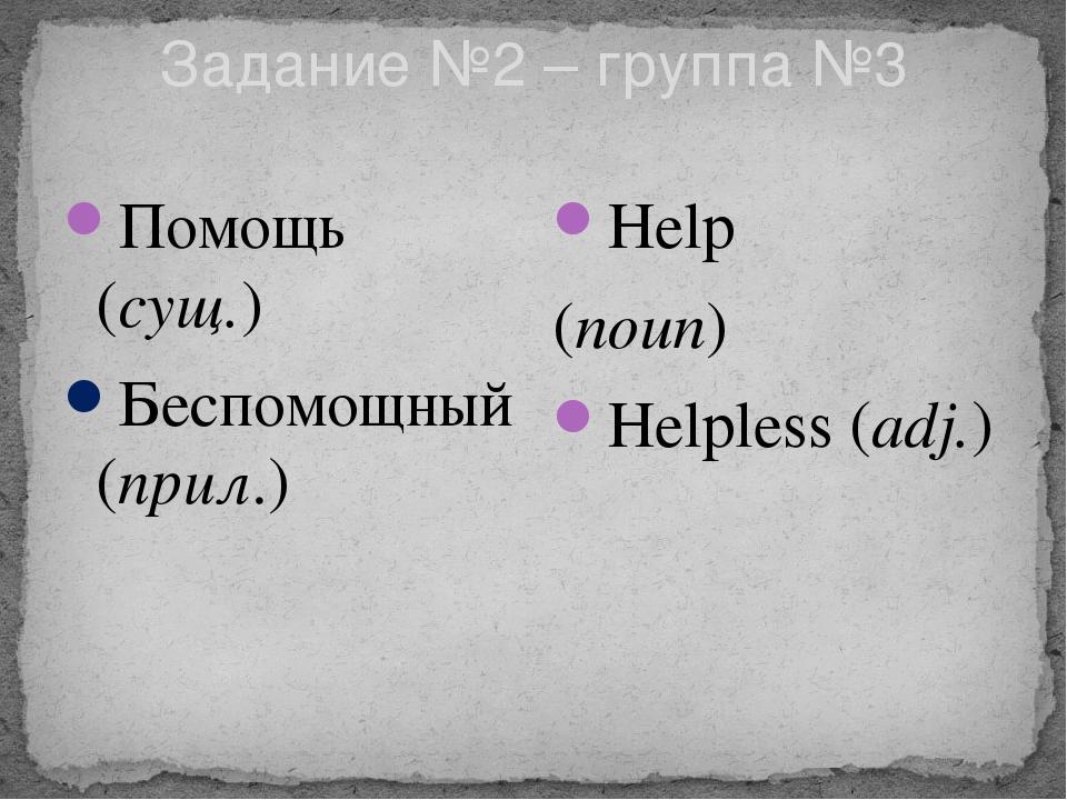 Задание №2 – группа №3 Помощь (сущ.) Беспомощный(прил.) Help (noun) Helpless...