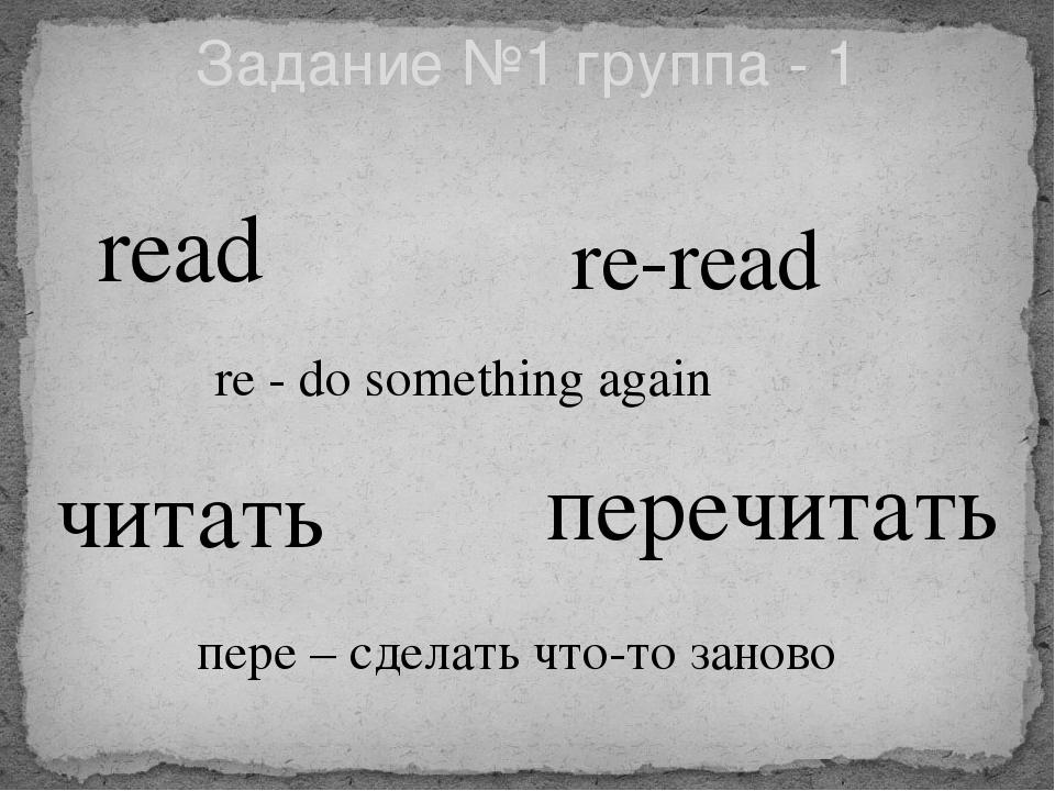 Задание №1 группа - 1 read re-read читать перечитать re - do something again...