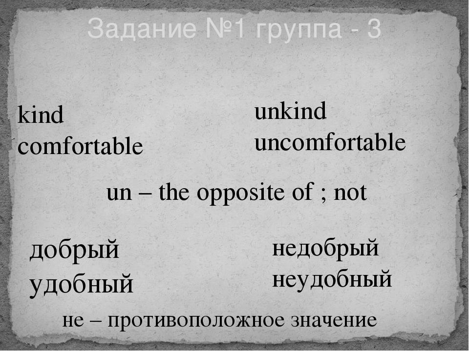 Задание №1 группа - 3 kind comfortable unkind uncomfortable добрый удобный не...
