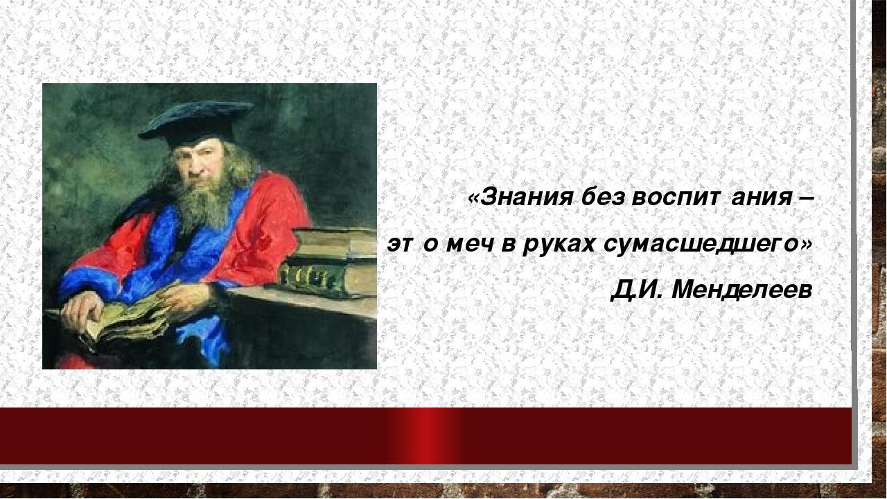 «Знания без воспитания – это меч в руках сумасшедшего» Д.И. Менделеев