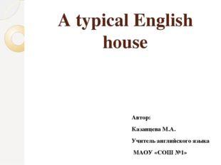 A typical English house Автор: Казанцева М.А. Учитель английского языка МАОУ