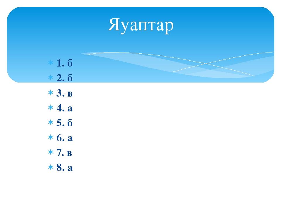1. б 2. б 3. в 4. а 5. б 6. а 7. в 8. а Яуаптар