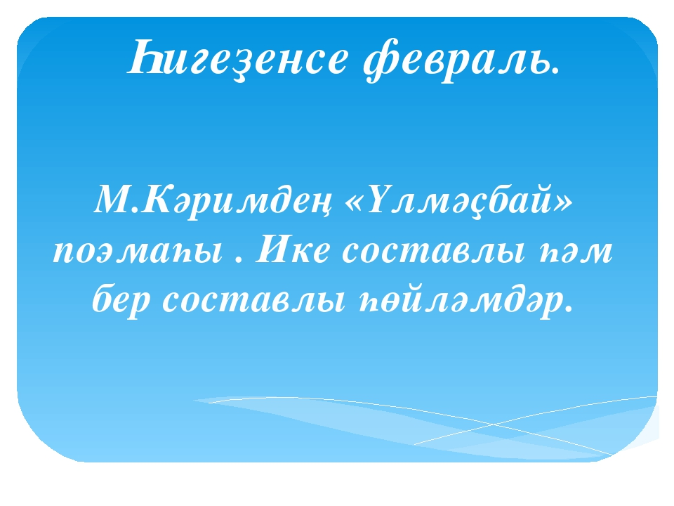 Һигеҙенсе февраль. М.Кәримдең «Үлмәҫбай» поэмаһы . Ике составлы һәм бер соста...