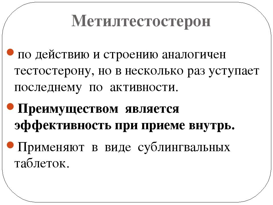 Метилтестостерон по действию и строению аналогичен тестостерону, но в несколь...