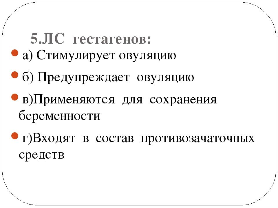 5.ЛС гестагенов: а) Стимулирует овуляцию б) Предупреждает овуляцию в)Применя...