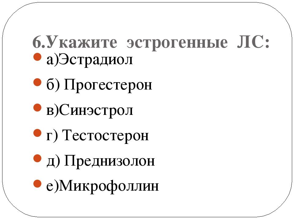 6.Укажите эстрогенные ЛС: а)Эстрадиол б) Прогестерон в)Синэстрол г) Тестосте...
