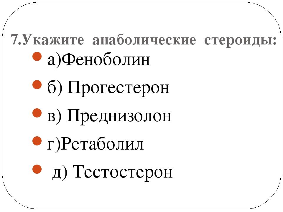 7.Укажите анаболические стероиды: а)Феноболин б) Прогестерон в) Преднизолон...