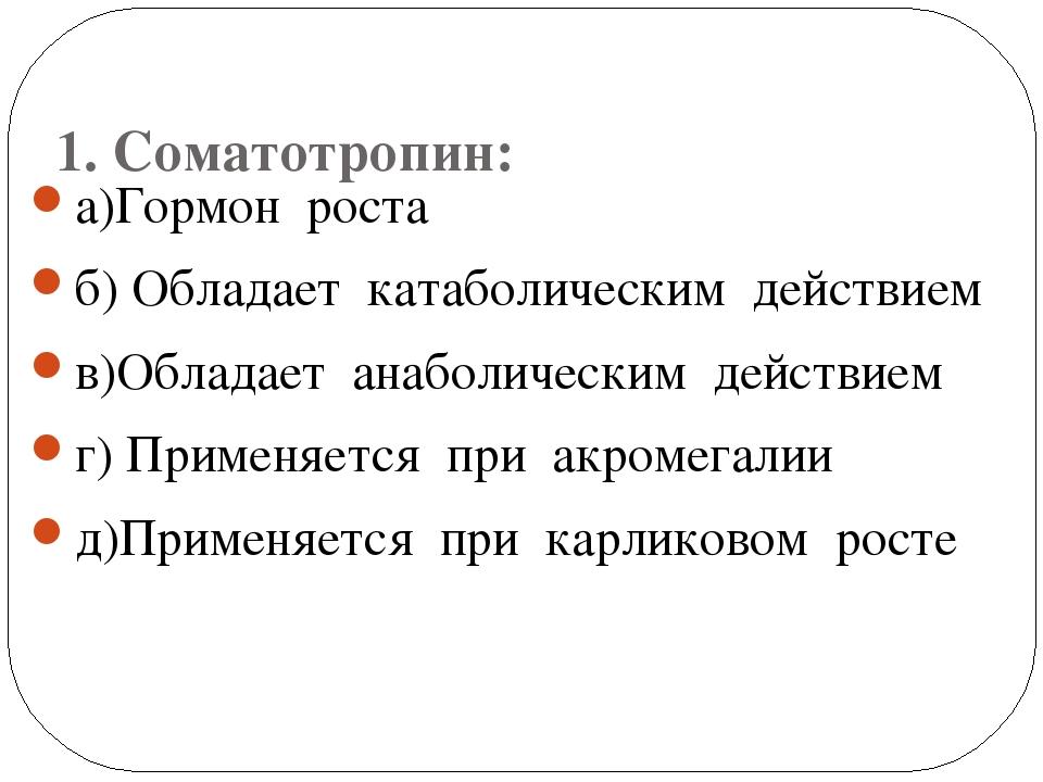 1. Соматотропин: а)Гормон роста б) Обладает катаболическим действием в)Облад...
