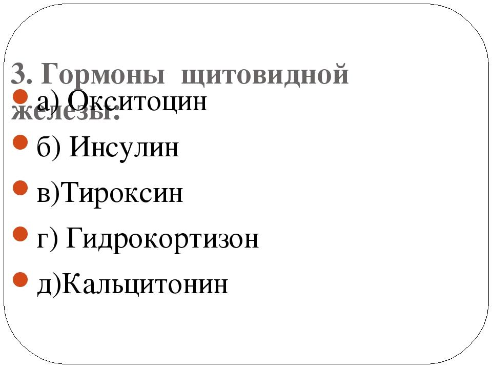 3. Гормоны щитовидной железы: а) Окситоцин б) Инсулин в)Тироксин г) Гидрокор...