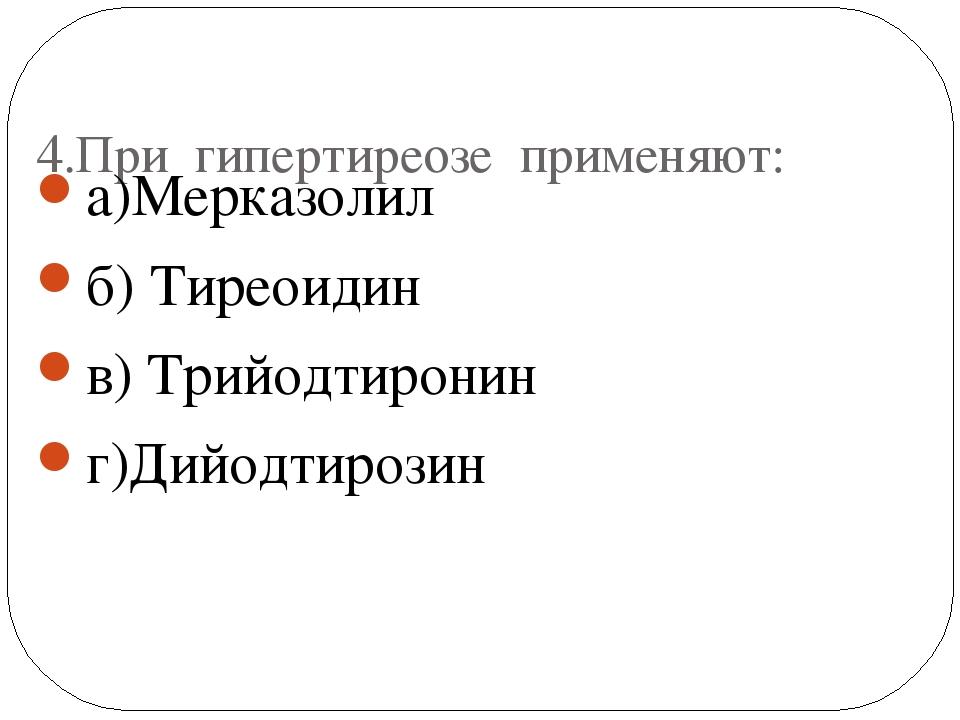4.При гипертиреозе применяют: а)Мерказолил б) Тиреоидин в) Трийодтиронин г)Д...