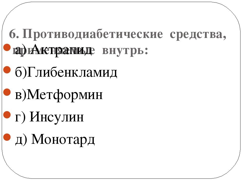 6. Противодиабетические средства, применяемые внутрь: а) Актрапид б)Глибенкл...