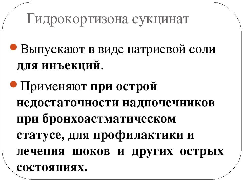 Гидрокортизона сукцинат Выпускают в виде натриевой соли для инъекций. Применя...