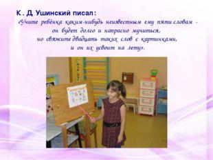 К . Д. Ушинский писал: «Учите ребёнка каким-нибудь неизвестным ему пяти слова