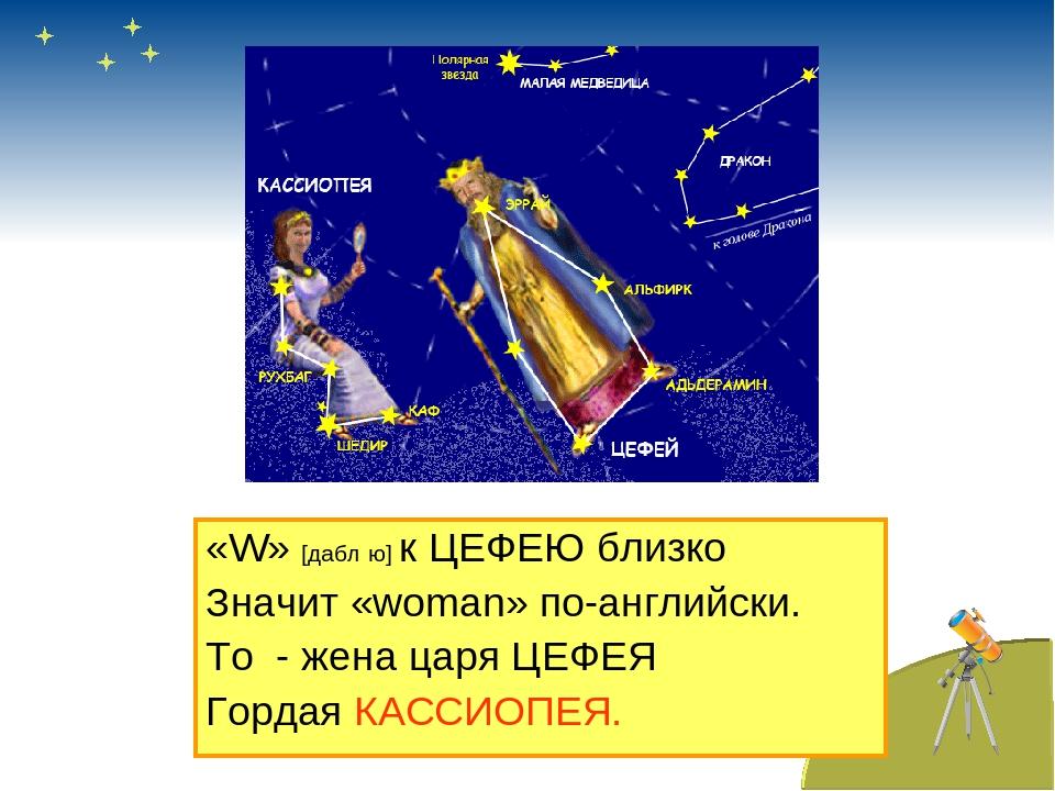 «W» [дабл ю] к ЦЕФЕЮ близко Значит «woman» по-английски. То - жена царя ЦЕФЕЯ...