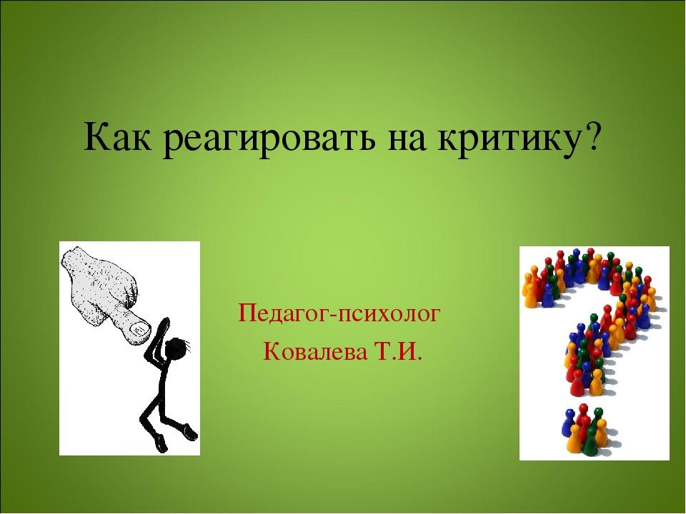 Как реагировать на критику? Педагог-психолог Ковалева Т.И.