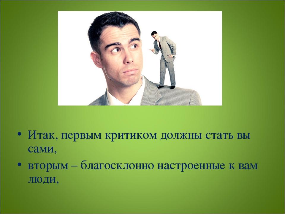 Итак, первым критиком должны стать вы сами, вторым – благосклонно настроенны...