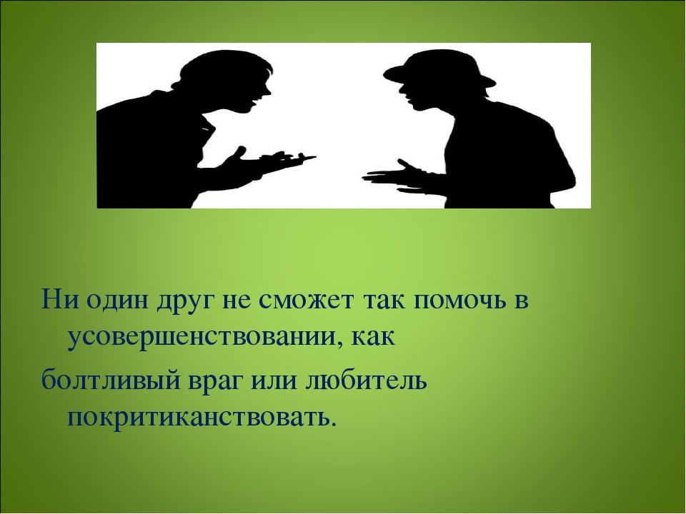 Ни один друг не сможет так помочь в усовершенствовании, как болтливый враг и...
