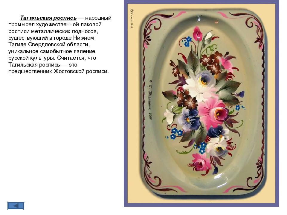 Тагильская ро́спись— народный промысел художественной лаковой росписи металл...