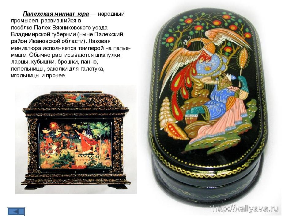 Па́лехская миниатю́ра— народный промысел, развившийся в посёлкеПалехВязник...