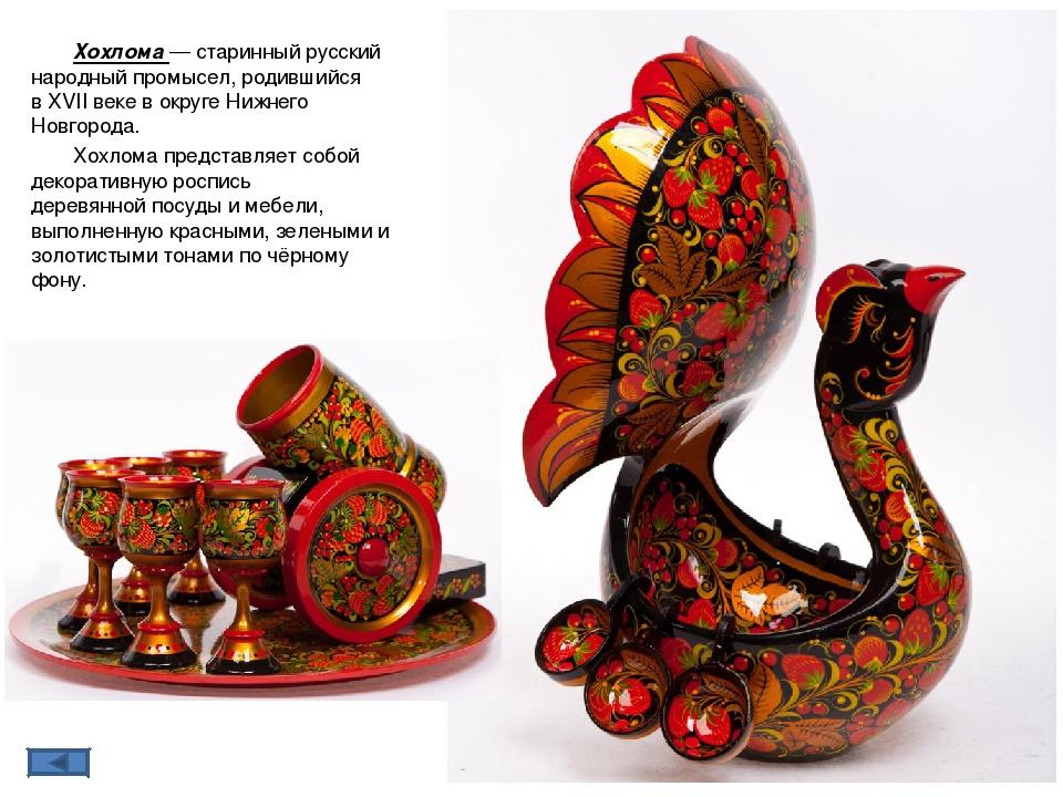 Хохлома́— старинныйрусский народный промысел, родившийся вXVII векев окру...