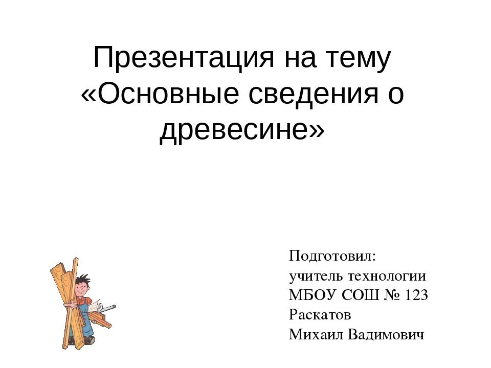 Презентация на тему «Основные сведения о древесине» Подготовил: учитель техно...