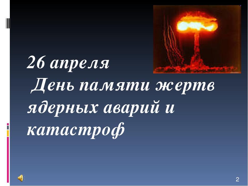 26 апреля День памяти жертв ядерных аварий и катастроф