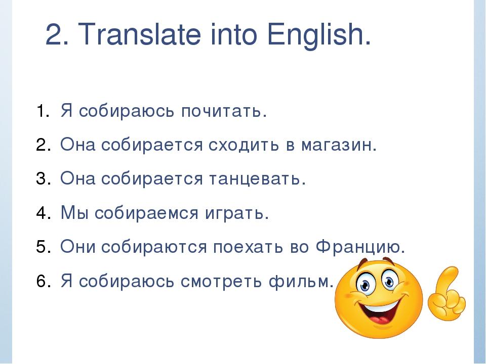 2. Translate into English. Я собираюсь почитать. Она собирается сходить в маг...