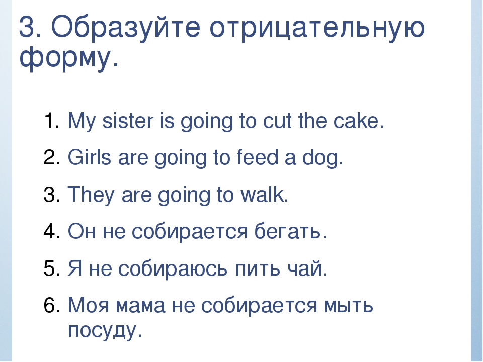 3. Образуйте отрицательную форму. My sister is going to cut the cake. Girls a...