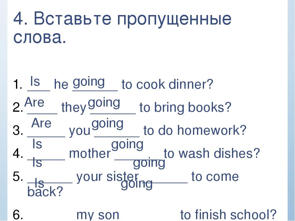 4. Вставьте пропущенные слова. ___ he ______ to cook dinner? ____ they ______...