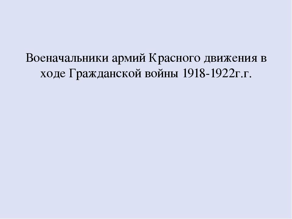 Военачальники армий Красного движения в ходе Гражданской войны 1918-1922г.г.