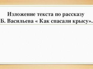 Изложение текста по рассказу Б. Васильева « Как спасали крысу».