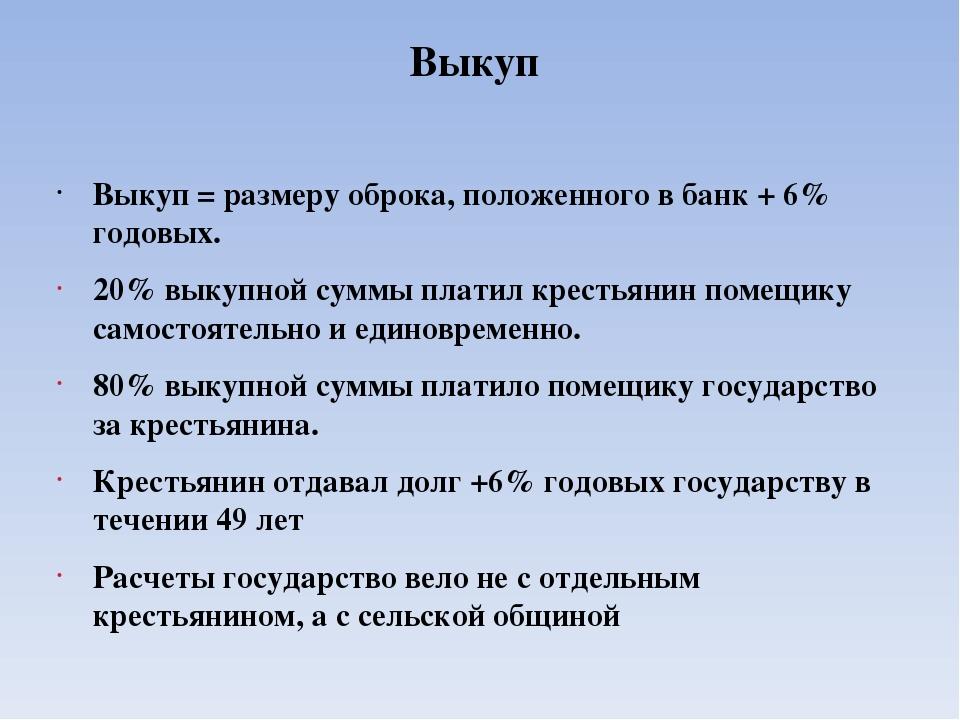 Выкуп  Выкуп = размеру оброка, положенного в банк + 6% годовых. 20% выкупно...