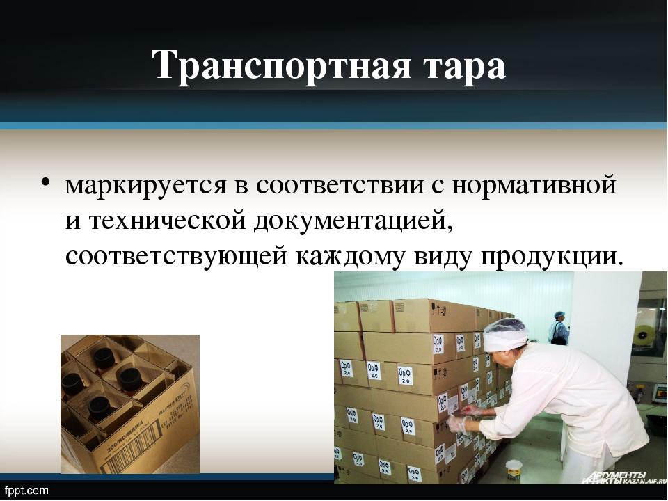 Транспортная тара маркируется в соответствии с нормативной и технической доку...