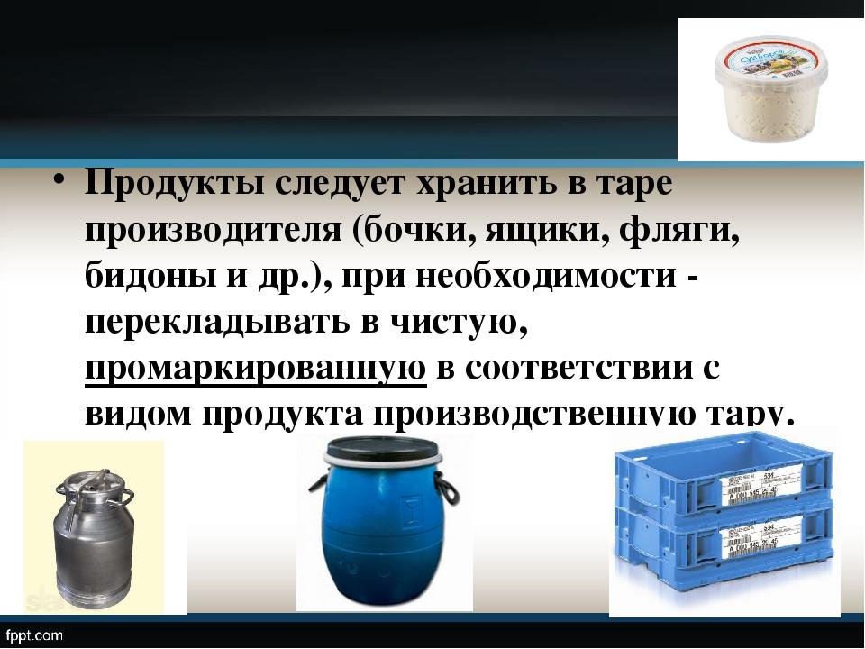 Продукты следует хранить в таре производителя (бочки, ящики, фляги, бидоны и...