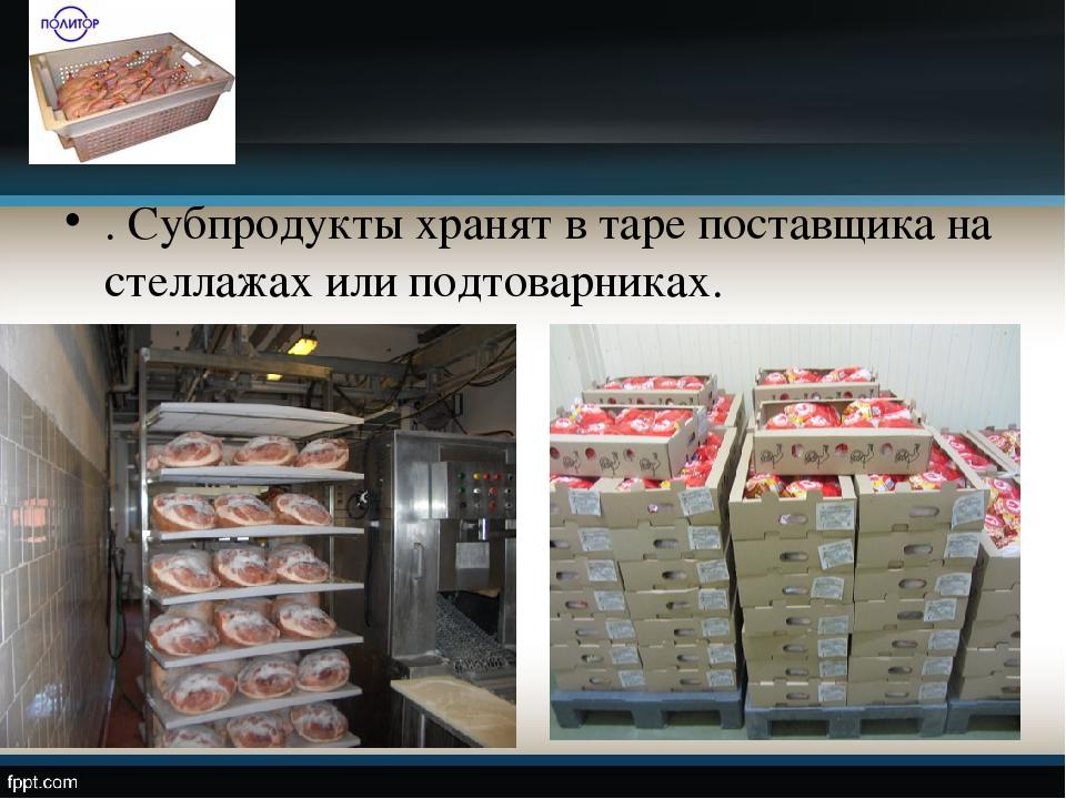 . Субпродукты хранят в таре поставщика на стеллажах или подтоварниках.