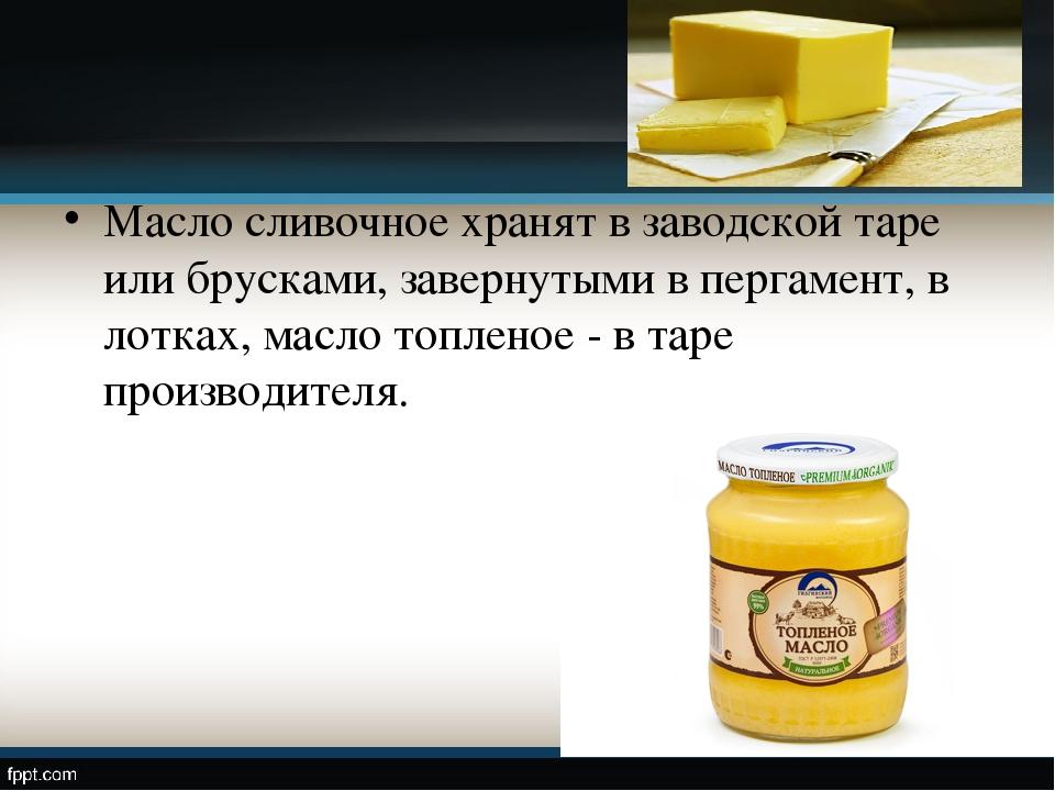 Масло сливочное хранят в заводской таре или брусками, завернутыми в пергамент...