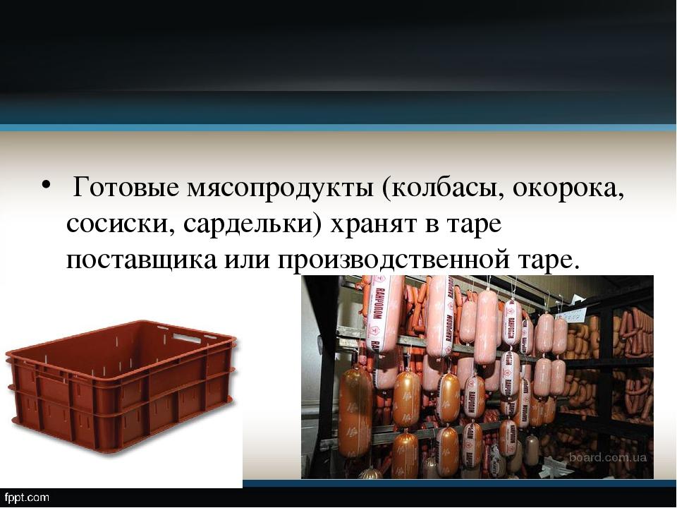 Готовые мясопродукты (колбасы, окорока, сосиски, сардельки) хранят в таре по...