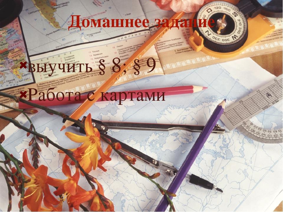 Домашнее задание выучить § 8; § 9 Работа с картами