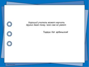 Хороший учитель может научить других даже тому, чего сам не умеет Тадеуш Ката