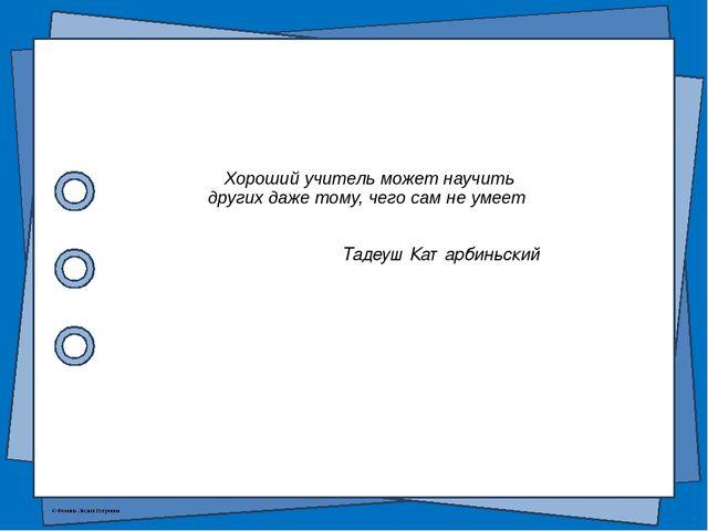 Хороший учитель может научить других даже тому, чего сам не умеет Тадеуш Ката...