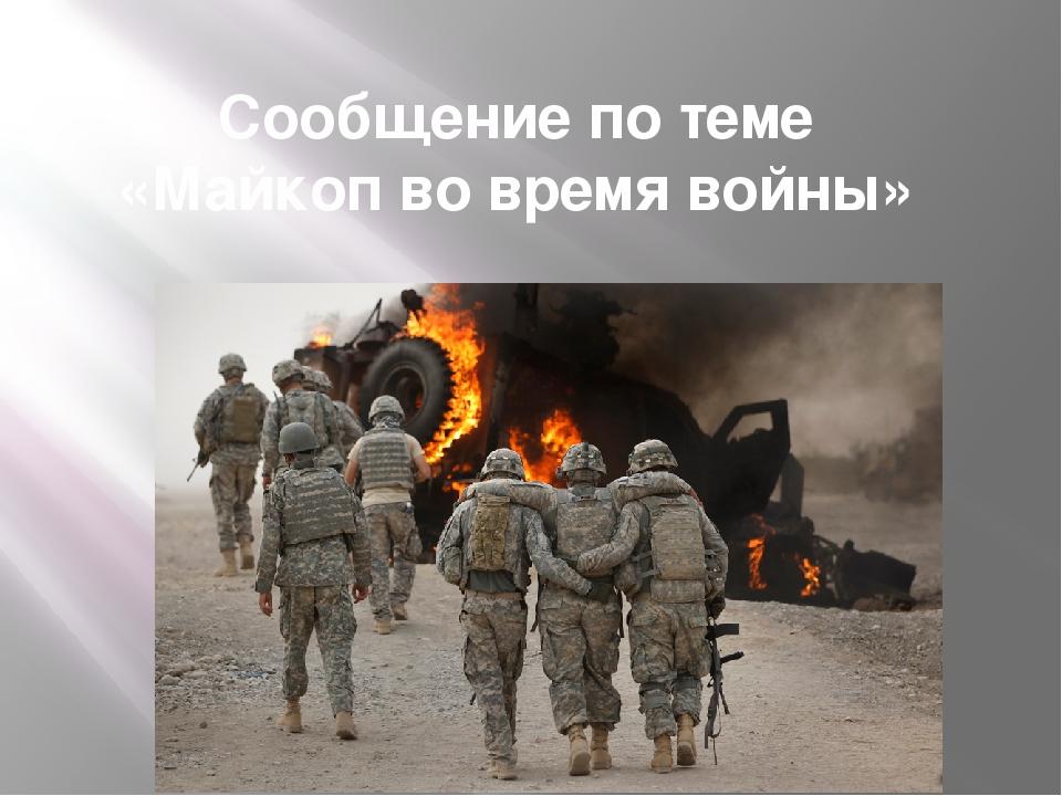 Сообщение по теме «Майкоп во время войны»