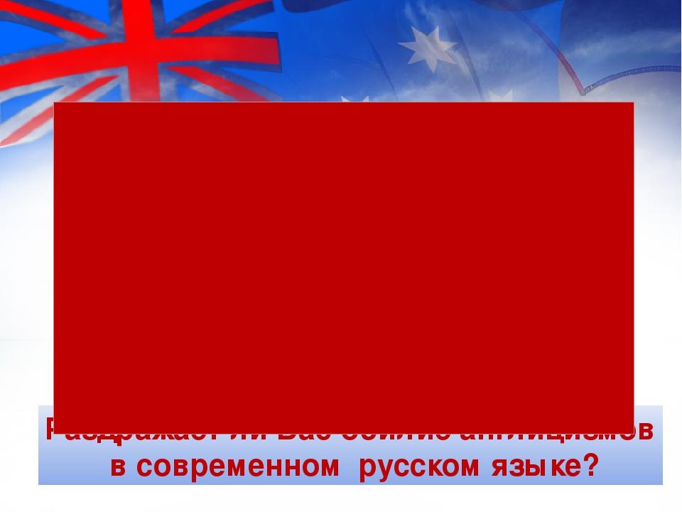 Раздражает ли Вас обилие англицизмов в современном русском языке?