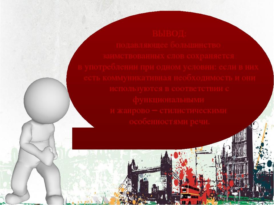 ВЫВОД: подавляющее большинство заимствованных слов сохраняется в употреблени...