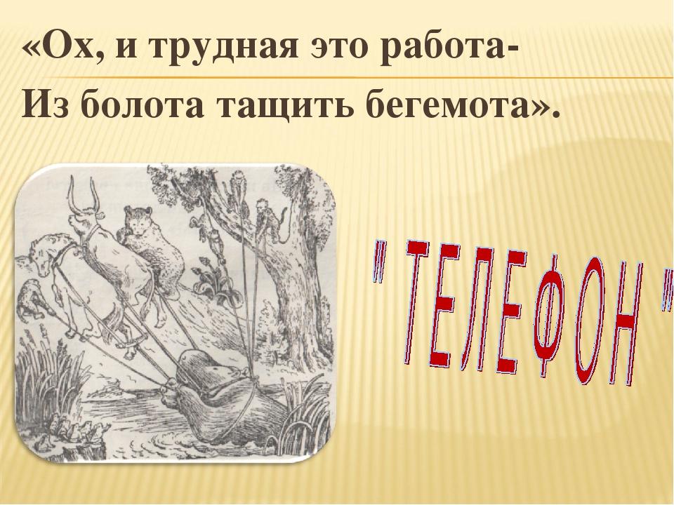 «Ох, и трудная это работа- Из болота тащить бегемота».