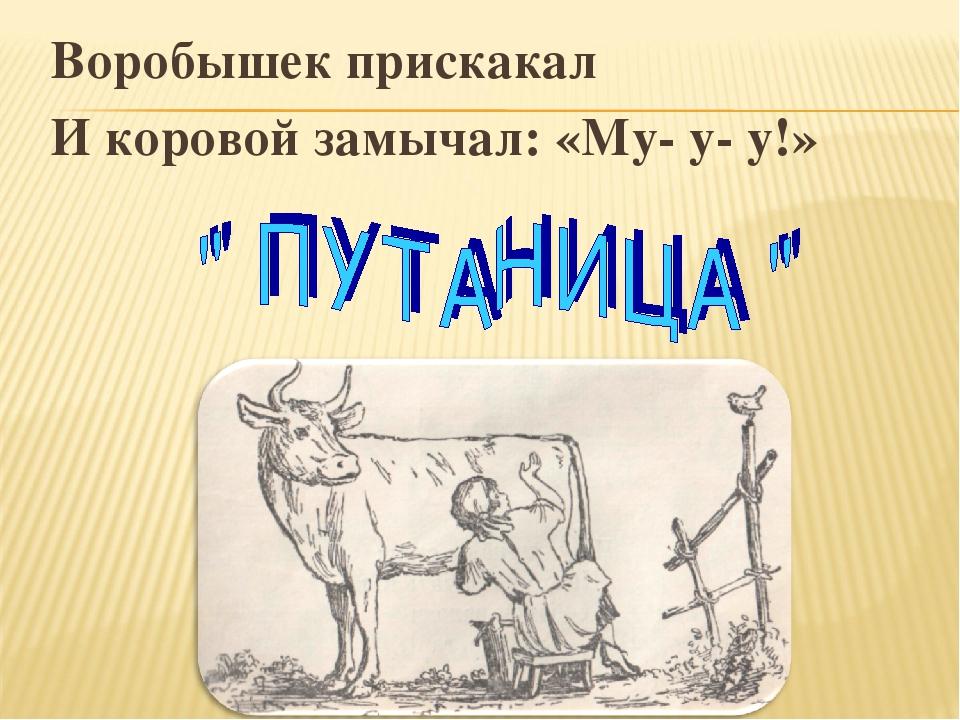 Воробышек прискакал И коровой замычал: «Му- у- у!»