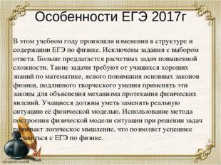 Особенности ЕГЭ 2017г В этом учебном году произошли изменения в структуре и с