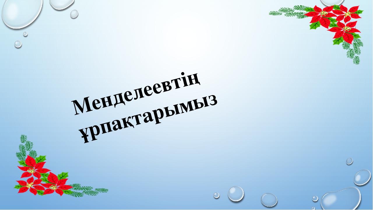 Менделеевтің ұрпақтарымыз